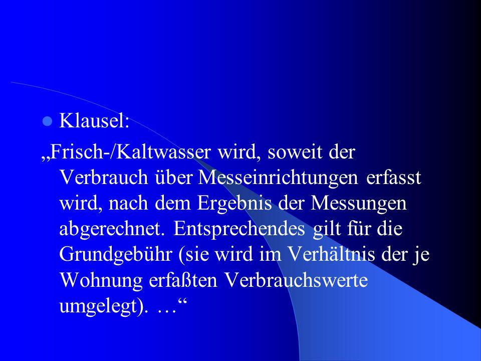 Klausel: Frisch-/Kaltwasser wird, soweit der Verbrauch über Messeinrichtungen erfasst wird, nach dem Ergebnis der Messungen abgerechnet.