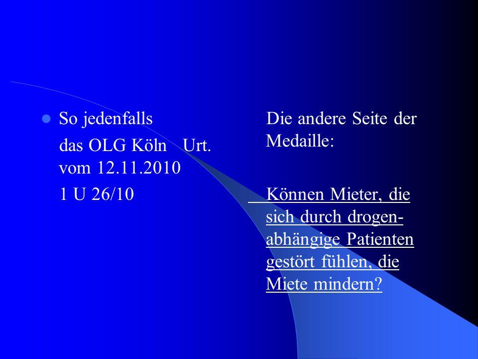 So jedenfalls das OLG Köln Urt. vom 12.11.2010 1 U 26/10 Die andere Seite der Medaille: Können Mieter, die sich durch drogen- abhängige Patienten gest