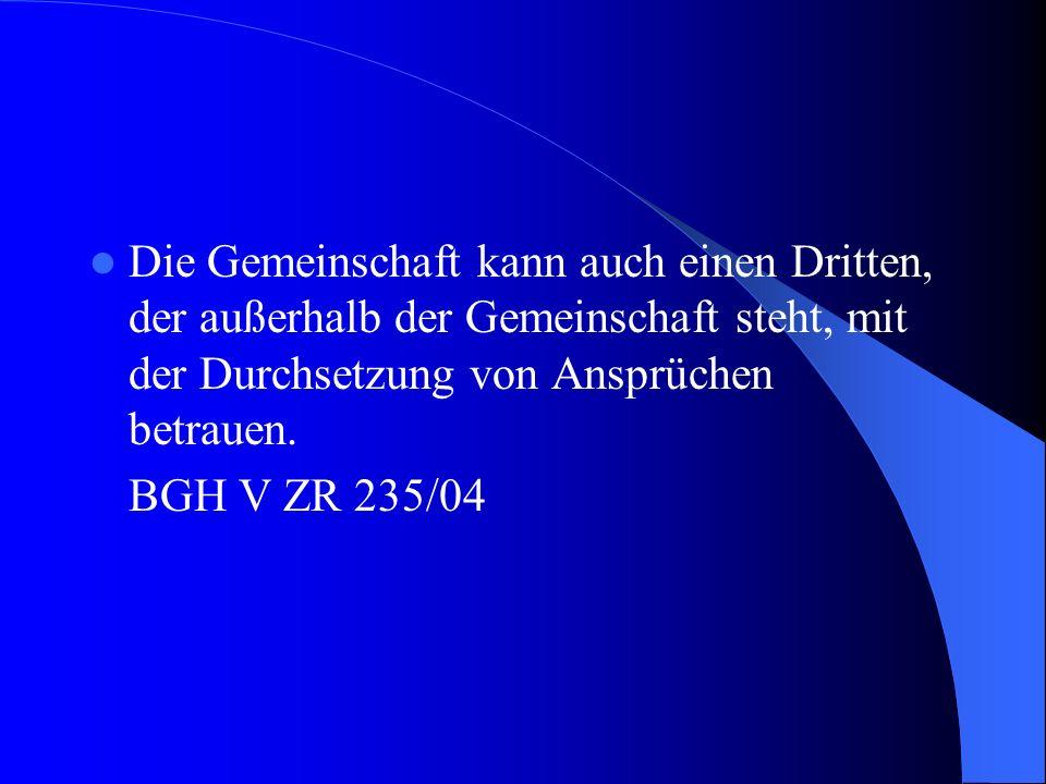 Die Gemeinschaft kann auch einen Dritten, der außerhalb der Gemeinschaft steht, mit der Durchsetzung von Ansprüchen betrauen. BGH V ZR 235/04