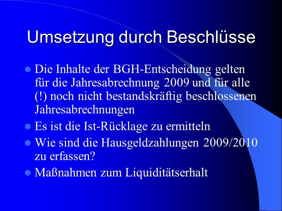 Umsetzung durch Beschlüsse Die Inhalte der BGH-Entscheidung gelten für die Jahresabrechnung 2009 und für alle (!) noch nicht bestandskräftig beschlossenen Jahresabrechnungen Es ist die Ist-Rücklage zu ermitteln Wie sind die Hausgeldzahlungen 2009/2010 zu erfassen.