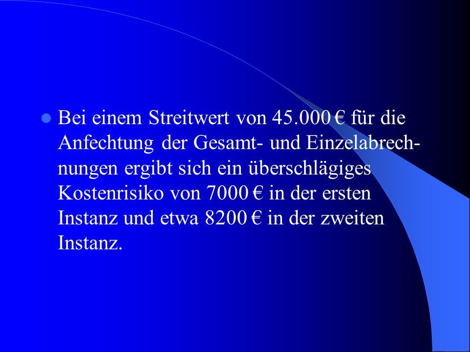 Bei einem Streitwert von 45.000 für die Anfechtung der Gesamt- und Einzelabrech- nungen ergibt sich ein überschlägiges Kostenrisiko von 7000 in der ersten Instanz und etwa 8200 in der zweiten Instanz.