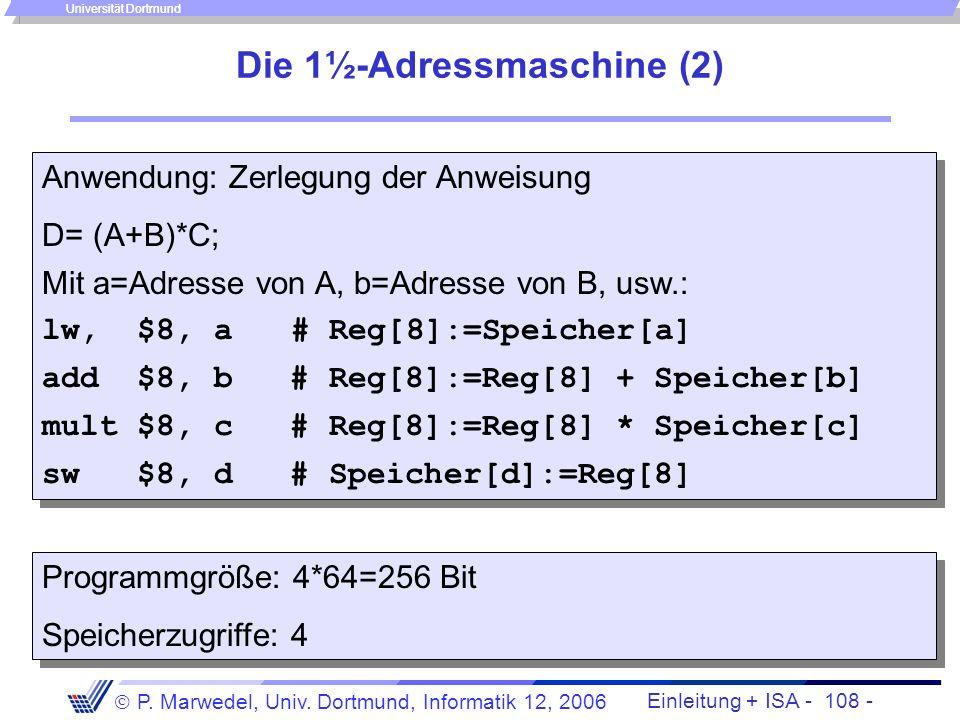 Einleitung + ISA - 107 - P. Marwedel, Univ. Dortmund, Informatik 12, 2006 Universität Dortmund Die 1½-Adressmaschine (1) Weitere Verkürzung des Befehl