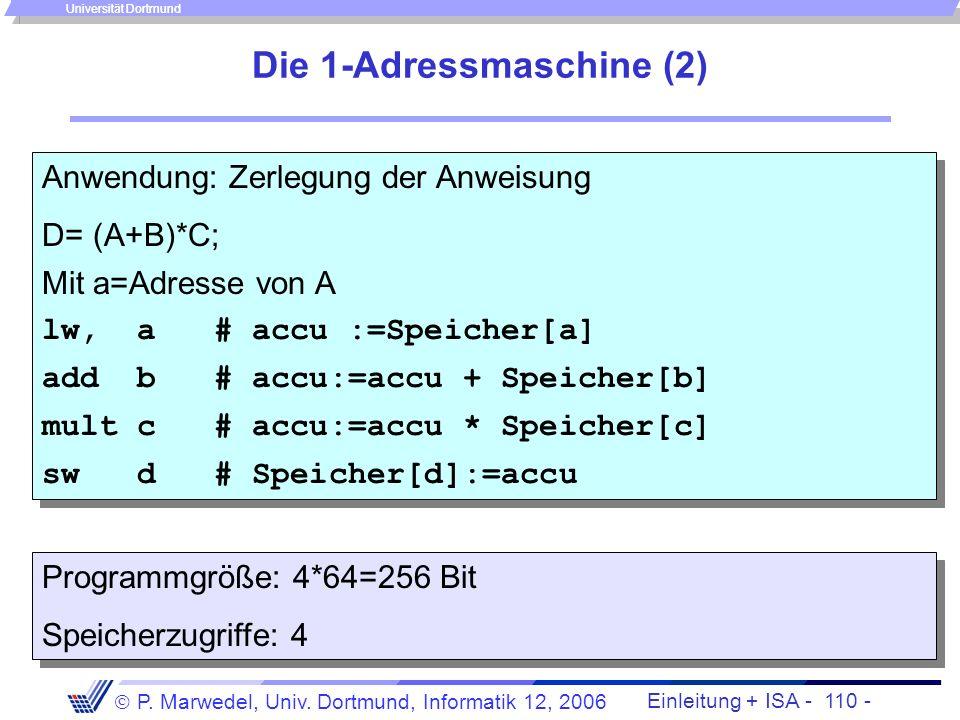 Einleitung + ISA - 109 - P. Marwedel, Univ. Dortmund, Informatik 12, 2006 Universität Dortmund Die 1-Adressmaschine (1) Sonderfall der Nutzung von nur