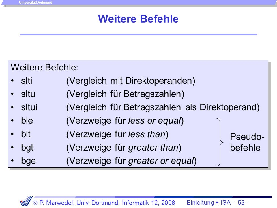 Einleitung + ISA - 52 - P. Marwedel, Univ. Dortmund, Informatik 12, 2006 Universität Dortmund Tests auf, MIPS-Lösung: slt -Befehl (set if less than) s