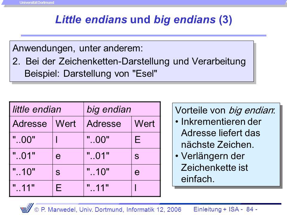 Einleitung + ISA - 83 - P. Marwedel, Univ. Dortmund, Informatik 12, 2006 Universität Dortmund Little endians und big endians (2) Anwendungen, u.a.: 1.