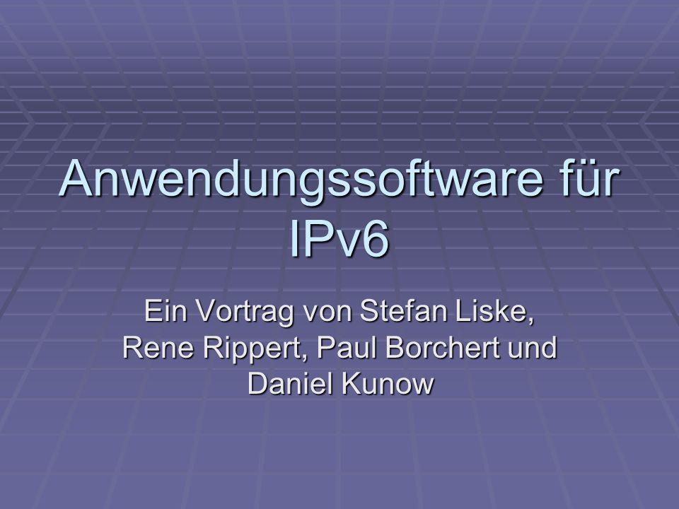 Anwendungssoftware für IPv6 Ein Vortrag von Stefan Liske, Rene Rippert, Paul Borchert und Daniel Kunow