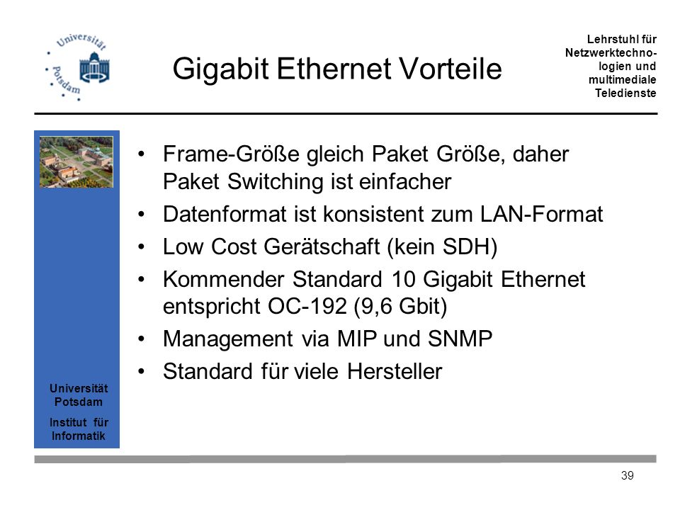 Universität Potsdam Institut für Informatik Lehrstuhl für Netzwerktechno- logien und multimediale Teledienste 39 Gigabit Ethernet Vorteile Frame-Größe