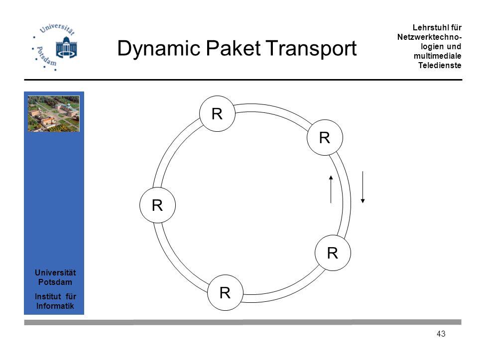Universität Potsdam Institut für Informatik Lehrstuhl für Netzwerktechno- logien und multimediale Teledienste 43 Dynamic Paket Transport R R R R R