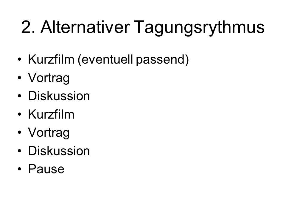 2. Alternativer Tagungsrythmus Kurzfilm (eventuell passend) Vortrag Diskussion Kurzfilm Vortrag Diskussion Pause
