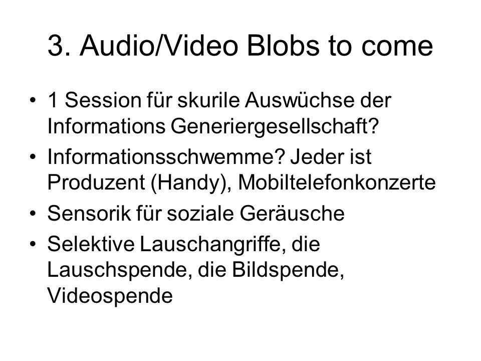 3. Audio/Video Blobs to come 1 Session für skurile Auswüchse der Informations Generiergesellschaft.