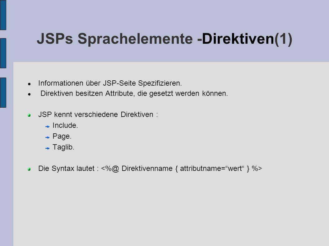 JSPs Sprachelemente -Direktiven(1) Informationen über JSP-Seite Spezifizieren. Direktiven besitzen Attribute, die gesetzt werden können. JSP kennt ver