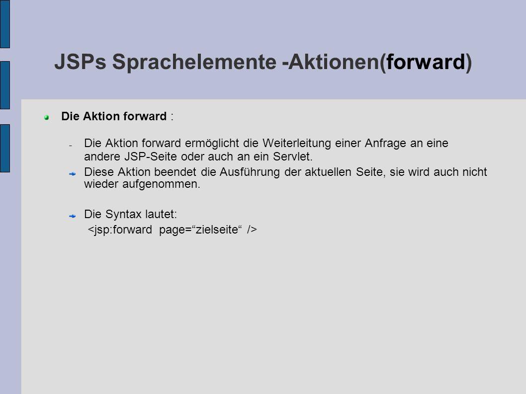 JSPs Sprachelemente -Aktionen(forward) Die Aktion forward : Die Aktion forward ermöglicht die Weiterleitung einer Anfrage an eine andere JSP-Seite ode