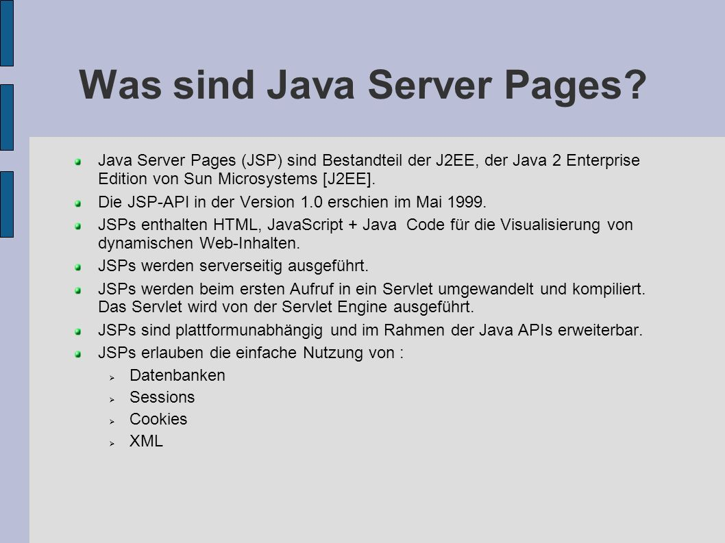 Was sind Java Server Pages? Java Server Pages (JSP) sind Bestandteil der J2EE, der Java 2 Enterprise Edition von Sun Microsystems [J2EE]. Die JSP-API