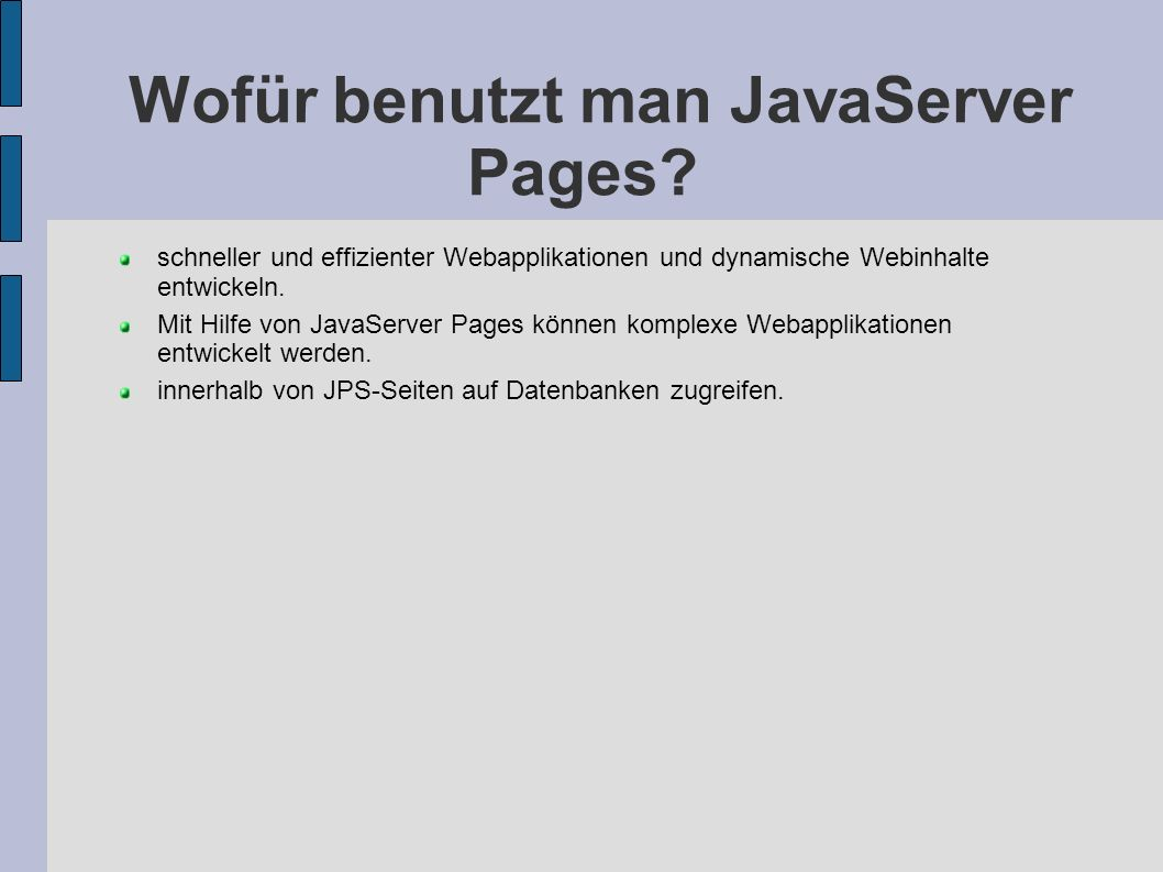 Wofür benutzt man JavaServer Pages? schneller und effizienter Webapplikationen und dynamische Webinhalte entwickeln. Mit Hilfe von JavaServer Pages kö