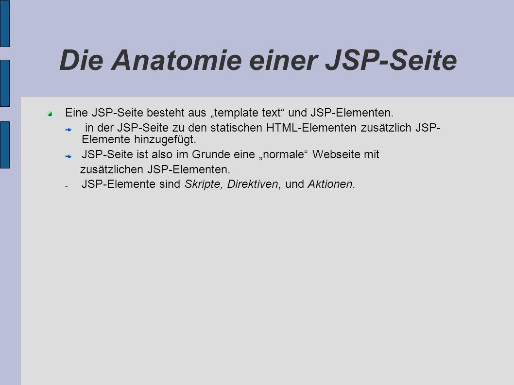 Die Anatomie einer JSP-Seite Eine JSP-Seite besteht aus template text und JSP-Elementen. in der JSP-Seite zu den statischen HTML-Elementen zusätzlich