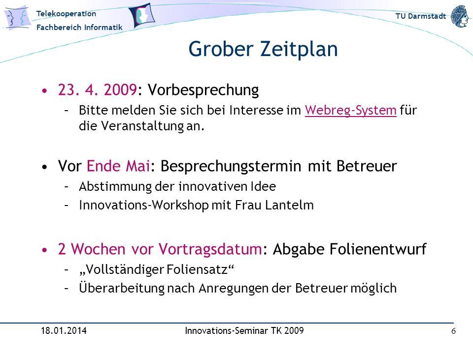 Telekooperation Fachbereich Informatik TU Darmstadt Grober Zeitplan 18.01.2014Innovations-Seminar TK 2009 6 23. 4. 2009: Vorbesprechung –Bitte melden