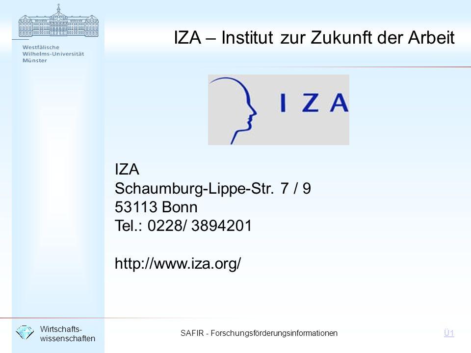 SAFIR - Forschungsförderungsinformationen Wirtschafts- wissenschaften Ü1 IZA – Institut zur Zukunft der Arbeit IZA Schaumburg-Lippe-Str. 7 / 9 53113 B