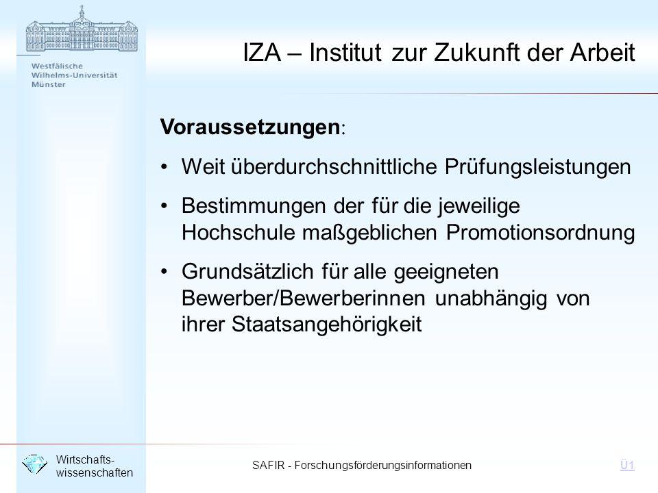 SAFIR - Forschungsförderungsinformationen Wirtschafts- wissenschaften Ü1 IZA – Institut zur Zukunft der Arbeit Voraussetzungen: Weit überdurchschnittl