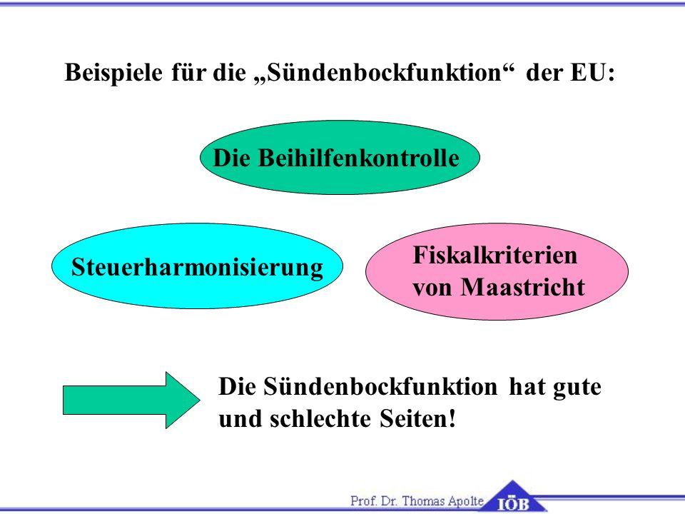 Beispiele für die Sündenbockfunktion der EU: Die Beihilfenkontrolle Steuerharmonisierung Die Sündenbockfunktion hat gute und schlechte Seiten! Fiskalk