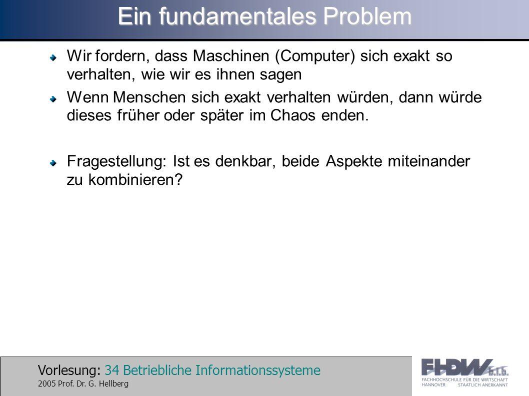 Vorlesung: 34 Betriebliche Informationssysteme 2005 Prof. Dr. G. Hellberg Ein fundamentales Problem Wir fordern, dass Maschinen (Computer) sich exakt