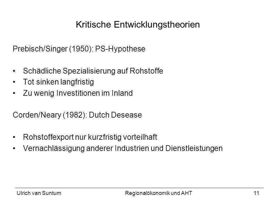 11 Kritische Entwicklungstheorien Prebisch/Singer (1950): PS-Hypothese Schädliche Spezialisierung auf Rohstoffe Tot sinken langfristig Zu wenig Invest