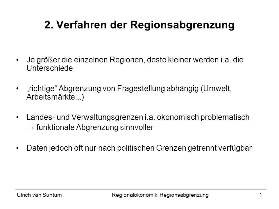 Ulrich van SuntumRegionalökonomik, Regionsabgrenzung1 2. Verfahren der Regionsabgrenzung Je größer die einzelnen Regionen, desto kleiner werden i.a. d