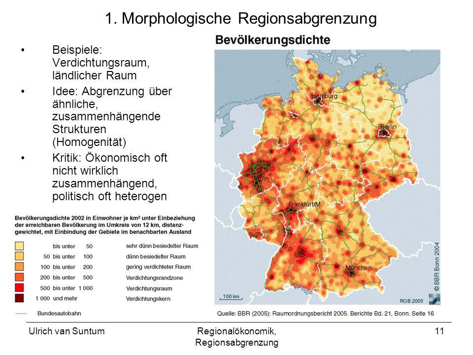 Ulrich van SuntumRegionalökonomik, Regionsabgrenzung 11 1. Morphologische Regionsabgrenzung Beispiele: Verdichtungsraum, ländlicher Raum Idee: Abgrenz