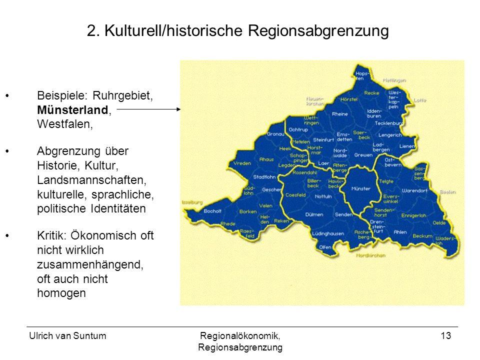 Ulrich van SuntumRegionalökonomik, Regionsabgrenzung 13 2. Kulturell/historische Regionsabgrenzung Beispiele: Ruhrgebiet, Münsterland, Westfalen, Abgr