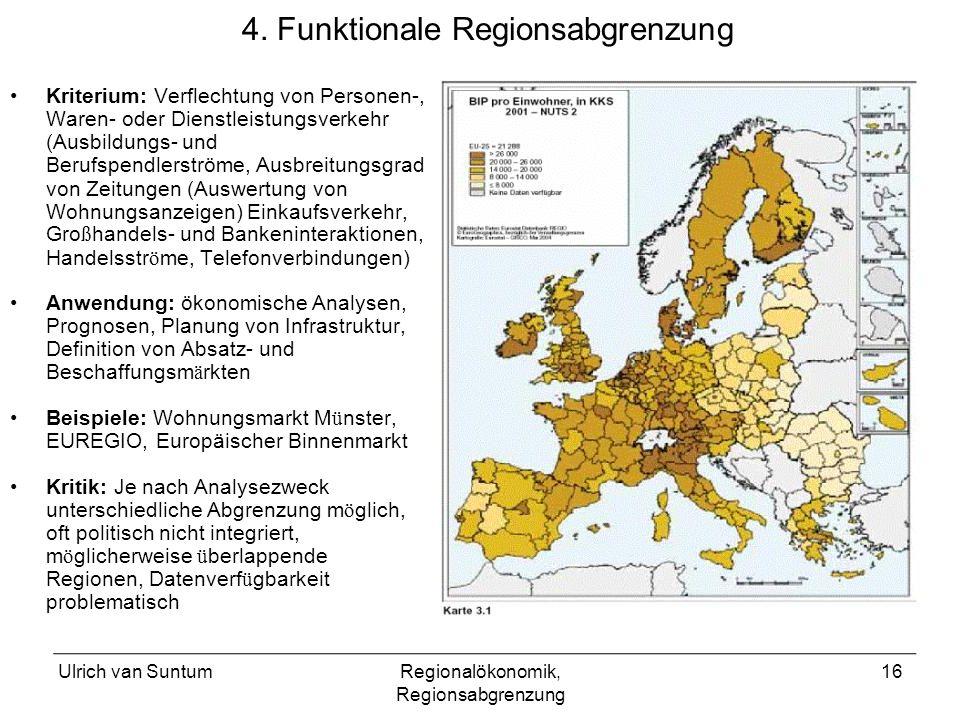 Ulrich van SuntumRegionalökonomik, Regionsabgrenzung 16 4. Funktionale Regionsabgrenzung Kriterium: Verflechtung von Personen-, Waren- oder Dienstleis