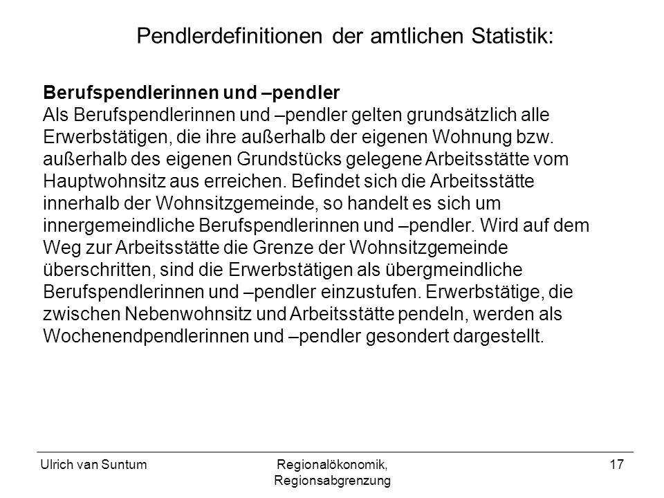 Ulrich van SuntumRegionalökonomik, Regionsabgrenzung 17 Pendlerdefinitionen der amtlichen Statistik: Berufspendlerinnen und –pendler Als Berufspendlerinnen und –pendler gelten grundsätzlich alle Erwerbstätigen, die ihre außerhalb der eigenen Wohnung bzw.
