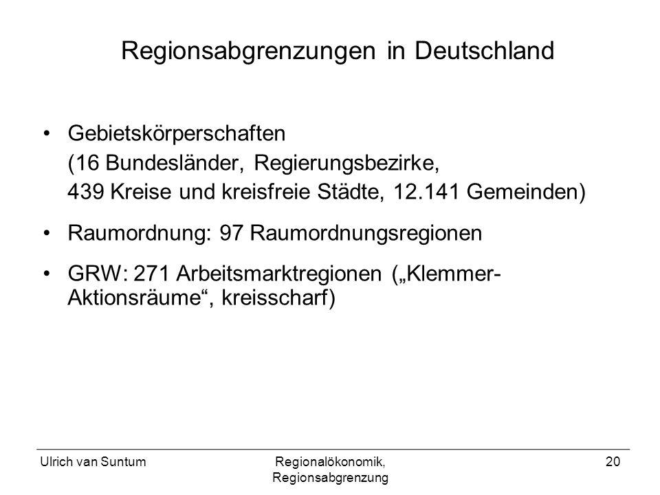 Ulrich van SuntumRegionalökonomik, Regionsabgrenzung 20 Gebietskörperschaften (16 Bundesländer, Regierungsbezirke, 439 Kreise und kreisfreie Städte, 12.141 Gemeinden) Raumordnung: 97 Raumordnungsregionen GRW: 271 Arbeitsmarktregionen (Klemmer- Aktionsräume, kreisscharf) Regionsabgrenzungen in Deutschland