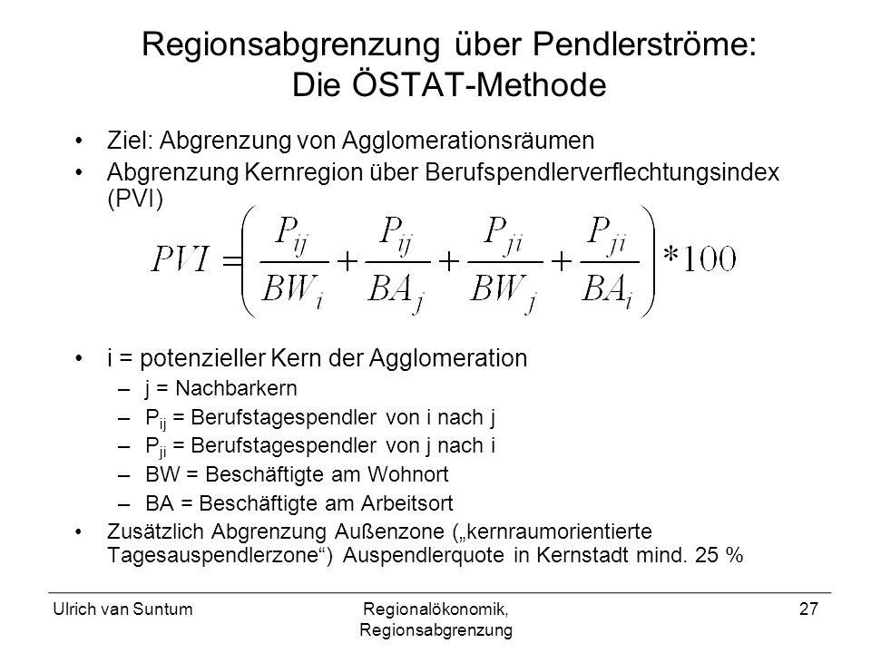Ulrich van SuntumRegionalökonomik, Regionsabgrenzung 27 Regionsabgrenzung über Pendlerströme: Die ÖSTAT-Methode Ziel: Abgrenzung von Agglomerationsräumen Abgrenzung Kernregion über Berufspendlerverflechtungsindex (PVI) i = potenzieller Kern der Agglomeration –j = Nachbarkern –P ij = Berufstagespendler von i nach j –P ji = Berufstagespendler von j nach i –BW = Beschäftigte am Wohnort –BA = Beschäftigte am Arbeitsort Zusätzlich Abgrenzung Außenzone (kernraumorientierte Tagesauspendlerzone) Auspendlerquote in Kernstadt mind.
