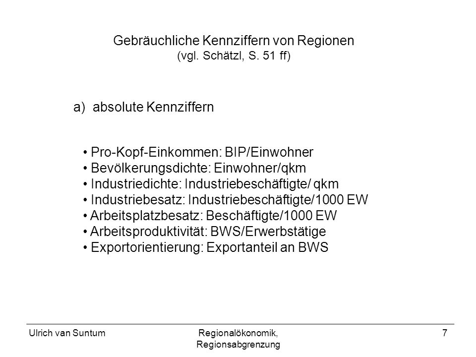 Ulrich van SuntumRegionalökonomik, Regionsabgrenzung 7 Gebräuchliche Kennziffern von Regionen (vgl. Schätzl, S. 51 ff) Pro-Kopf-Einkommen: BIP/Einwohn