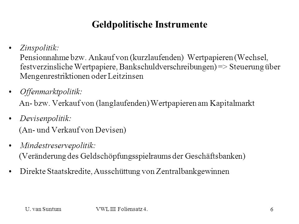 U. van SuntumVWL III Foliensatz 4. 6 Geldpolitische Instrumente Zinspolitik: Pensionnahme bzw. Ankauf von (kurzlaufenden) Wertpapieren (Wechsel, festv