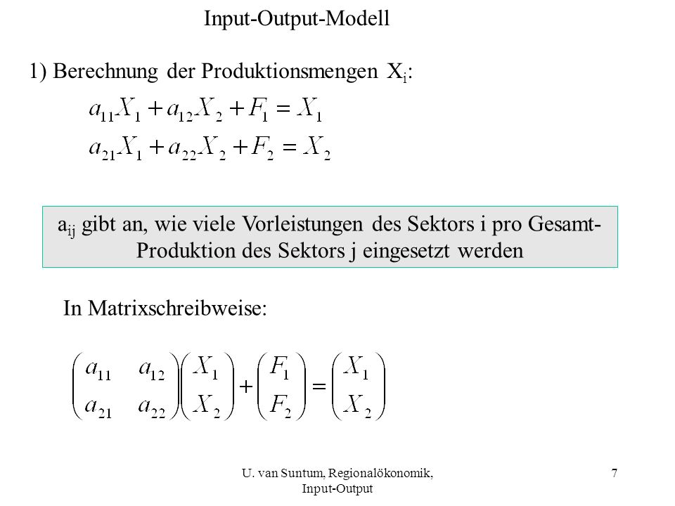 7 Input-Output-Modell 1) Berechnung der Produktionsmengen X i : In Matrixschreibweise: a ij gibt an, wie viele Vorleistungen des Sektors i pro Gesamt-