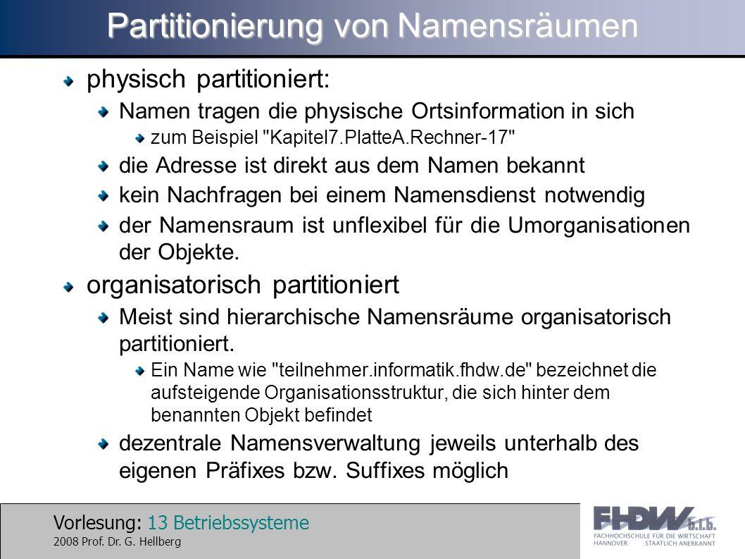 Vorlesung: 13 Betriebssysteme 2008 Prof. Dr. G. Hellberg Partitionierung von Namensräumen physisch partitioniert: Namen tragen die physische Ortsinfor