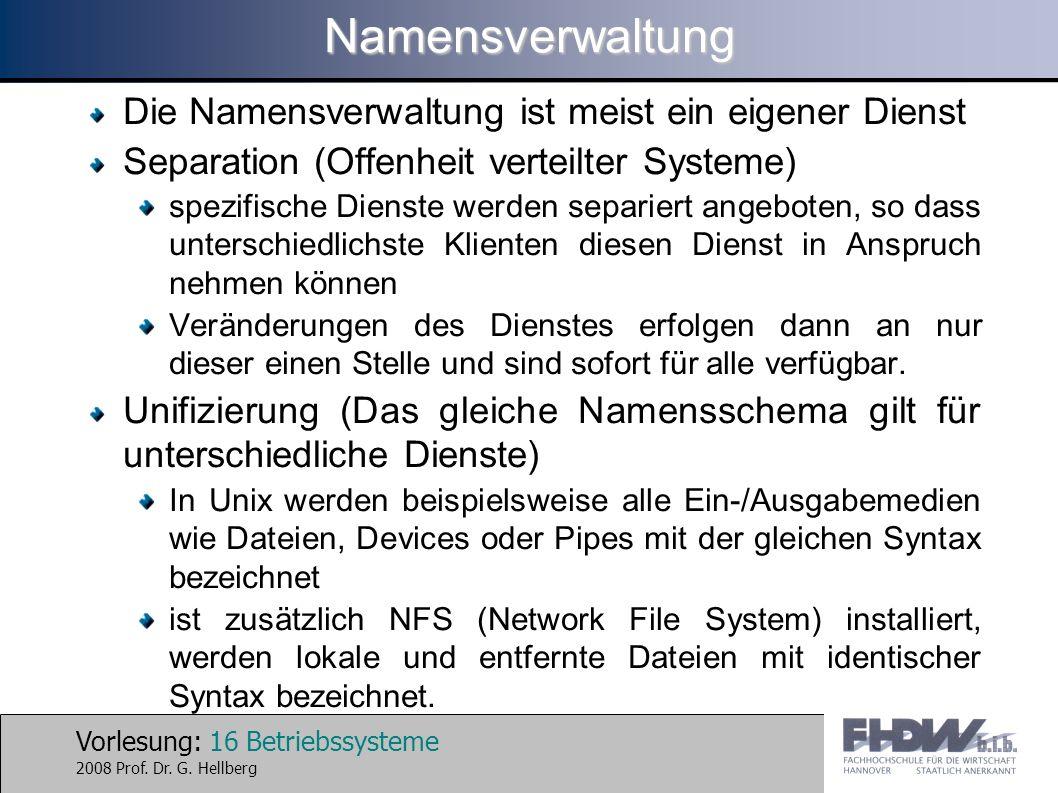 Vorlesung: 16 Betriebssysteme 2008 Prof. Dr. G. HellbergNamensverwaltung Die Namensverwaltung ist meist ein eigener Dienst Separation (Offenheit verte