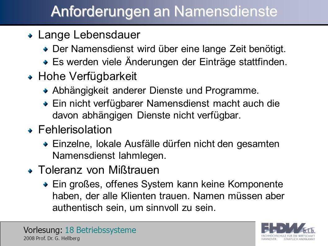 Vorlesung: 18 Betriebssysteme 2008 Prof. Dr. G. Hellberg Anforderungen an Namensdienste Lange Lebensdauer Der Namensdienst wird über eine lange Zeit b