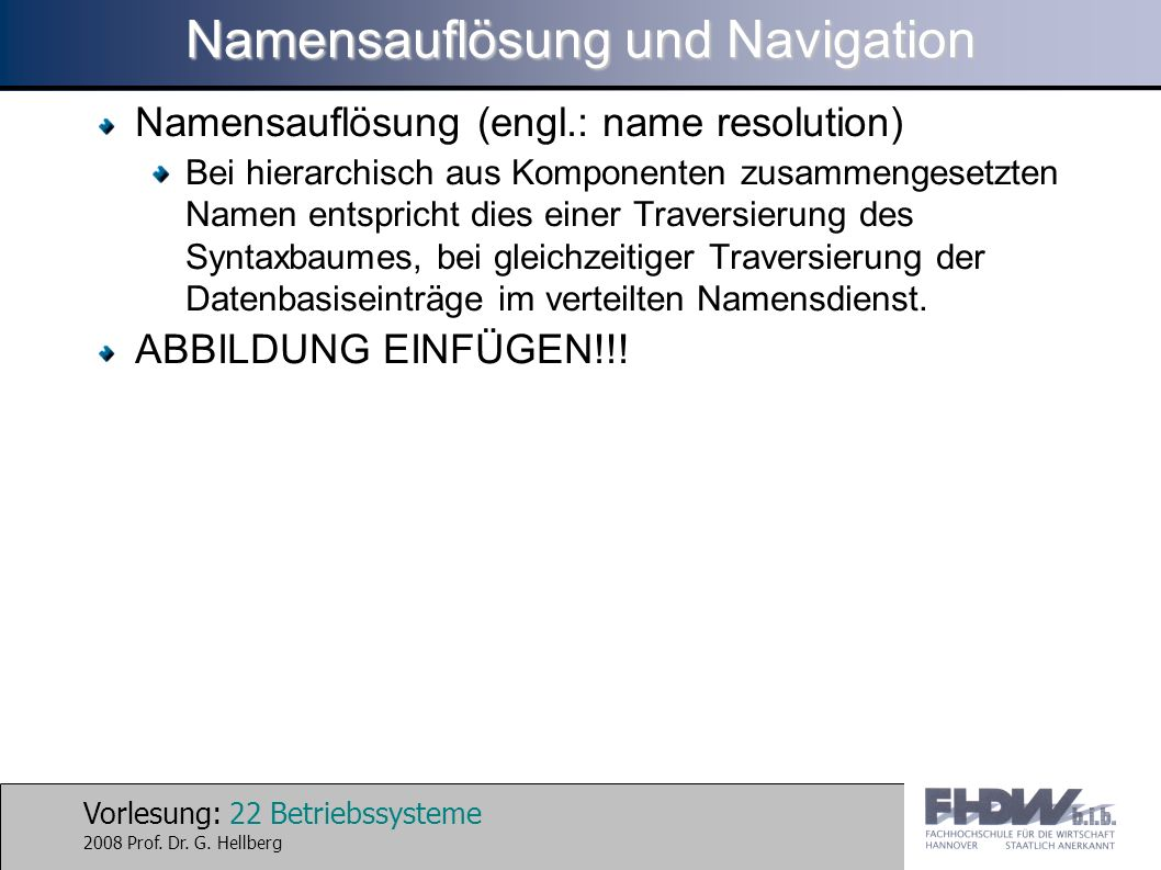Vorlesung: 22 Betriebssysteme 2008 Prof. Dr. G. Hellberg Namensauflösung und Navigation Namensauflösung (engl.: name resolution) Bei hierarchisch aus