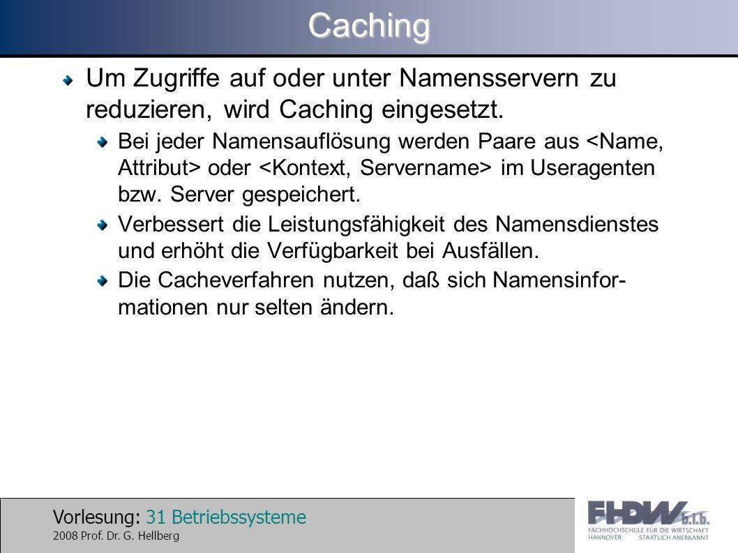 Vorlesung: 31 Betriebssysteme 2008 Prof. Dr. G. HellbergCaching Um Zugriffe auf oder unter Namensservern zu reduzieren, wird Caching eingesetzt. Bei j