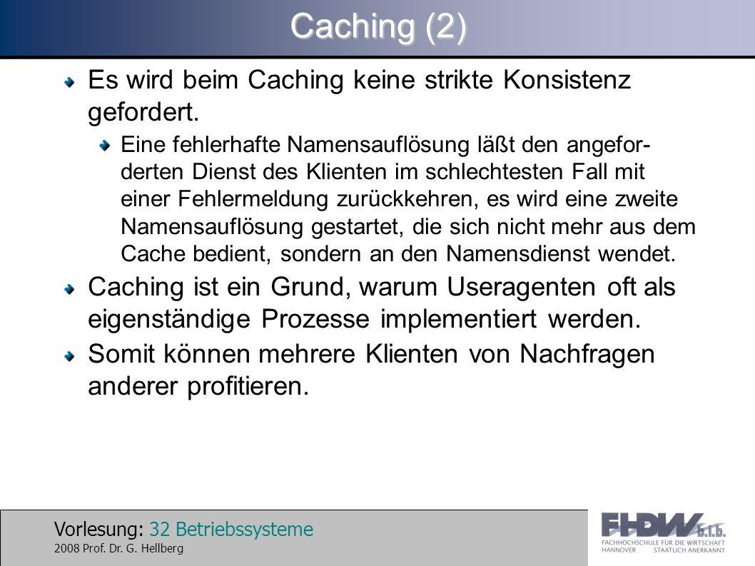 Vorlesung: 32 Betriebssysteme 2008 Prof. Dr. G. Hellberg Caching (2) Es wird beim Caching keine strikte Konsistenz gefordert. Eine fehlerhafte Namensa