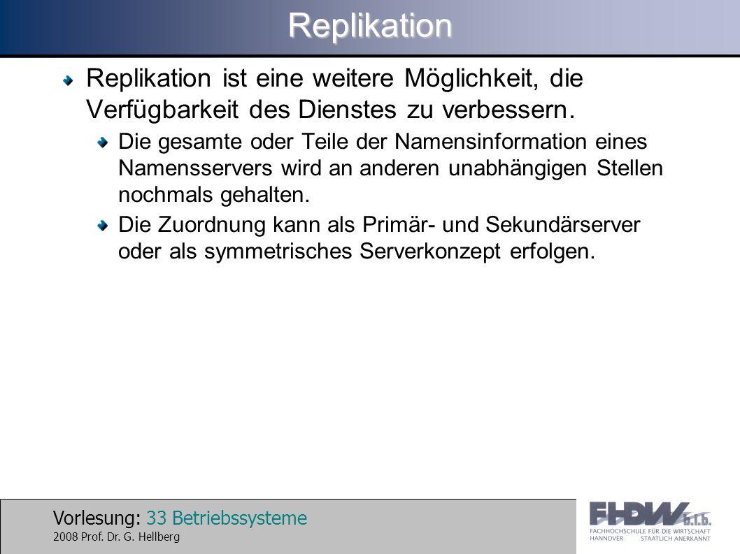 Vorlesung: 33 Betriebssysteme 2008 Prof. Dr. G. HellbergReplikation Replikation ist eine weitere Möglichkeit, die Verfügbarkeit des Dienstes zu verbes