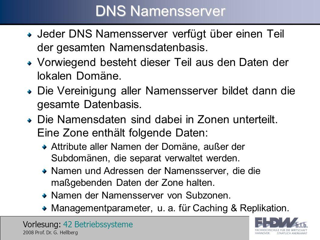 Vorlesung: 42 Betriebssysteme 2008 Prof. Dr. G. Hellberg DNS Namensserver Jeder DNS Namensserver verfügt über einen Teil der gesamten Namensdatenbasis