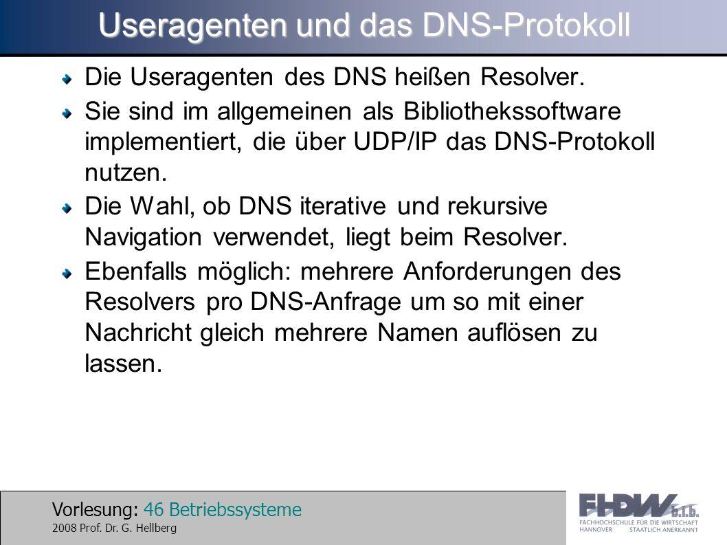 Vorlesung: 46 Betriebssysteme 2008 Prof. Dr. G. Hellberg Useragenten und das DNS-Protokoll Die Useragenten des DNS heißen Resolver. Sie sind im allgem