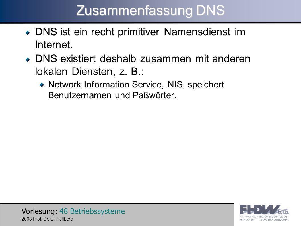 Vorlesung: 48 Betriebssysteme 2008 Prof. Dr. G. Hellberg Zusammenfassung DNS DNS ist ein recht primitiver Namensdienst im Internet. DNS existiert desh