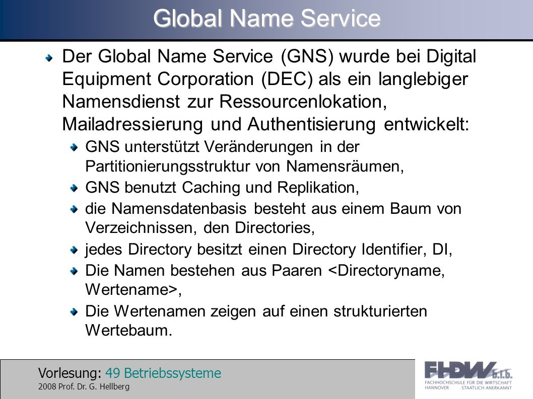 Vorlesung: 49 Betriebssysteme 2008 Prof. Dr. G. Hellberg Global Name Service Der Global Name Service (GNS) wurde bei Digital Equipment Corporation (DE