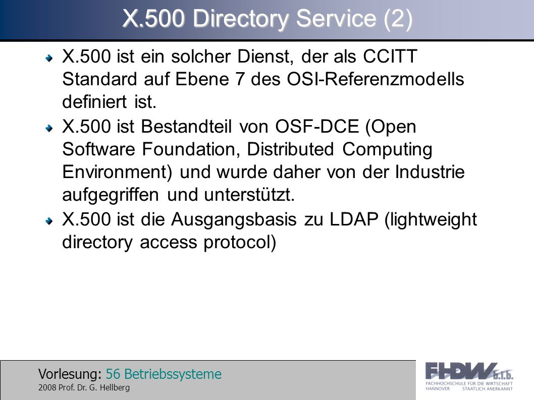 Vorlesung: 56 Betriebssysteme 2008 Prof. Dr. G. Hellberg X.500 Directory Service (2) X.500 ist ein solcher Dienst, der als CCITT Standard auf Ebene 7