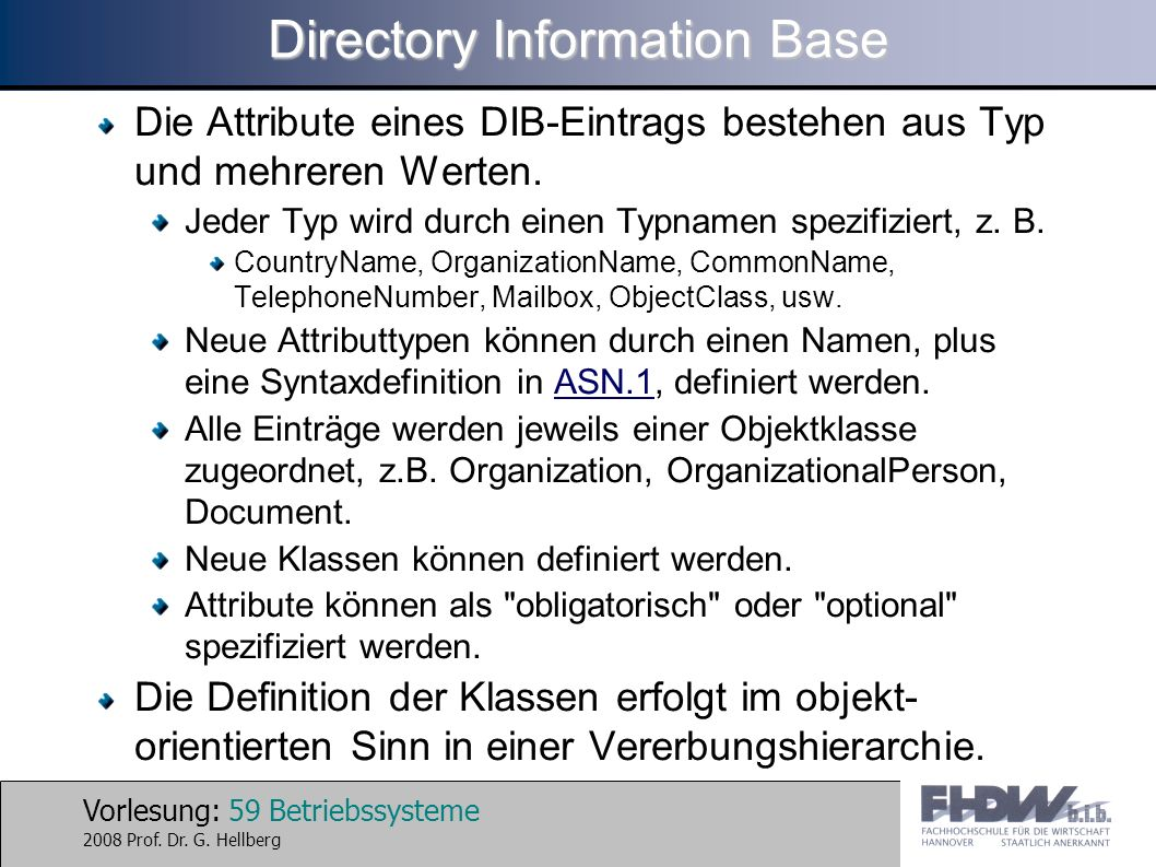 Vorlesung: 59 Betriebssysteme 2008 Prof. Dr. G. Hellberg Directory Information Base Die Attribute eines DIB-Eintrags bestehen aus Typ und mehreren Wer