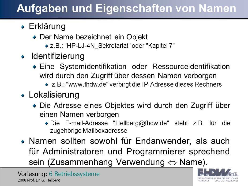 Vorlesung: 6 Betriebssysteme 2008 Prof. Dr. G. Hellberg Aufgaben und Eigenschaften von Namen Erklärung Der Name bezeichnet ein Objekt z.B.: