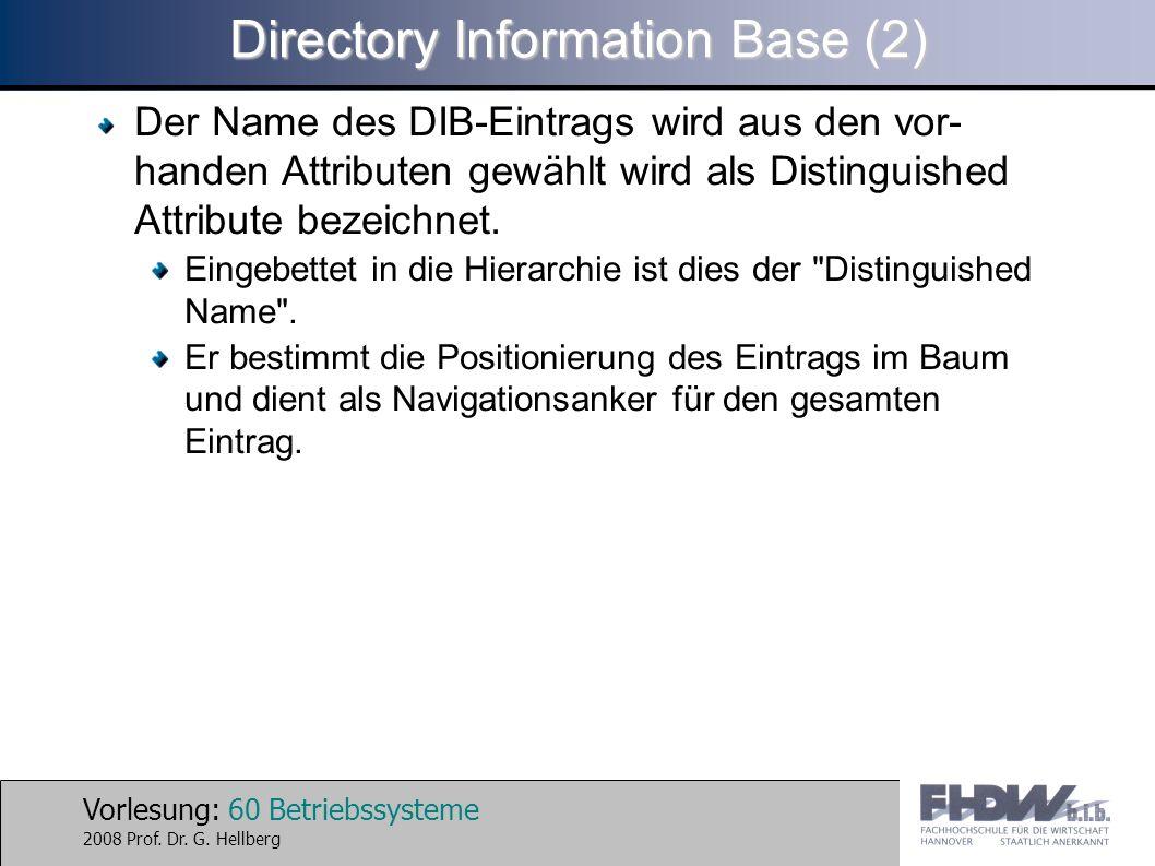Vorlesung: 60 Betriebssysteme 2008 Prof. Dr. G. Hellberg Directory Information Base (2) Der Name des DIB-Eintrags wird aus den vor- handen Attributen